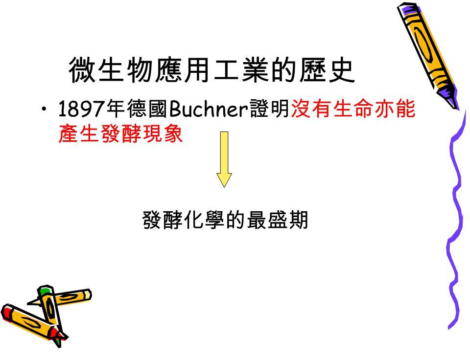 微生物應用工業的歷史 1897 年德國 Buchner 證明沒有生命亦能 產生發酵現象 發酵化學的最盛期