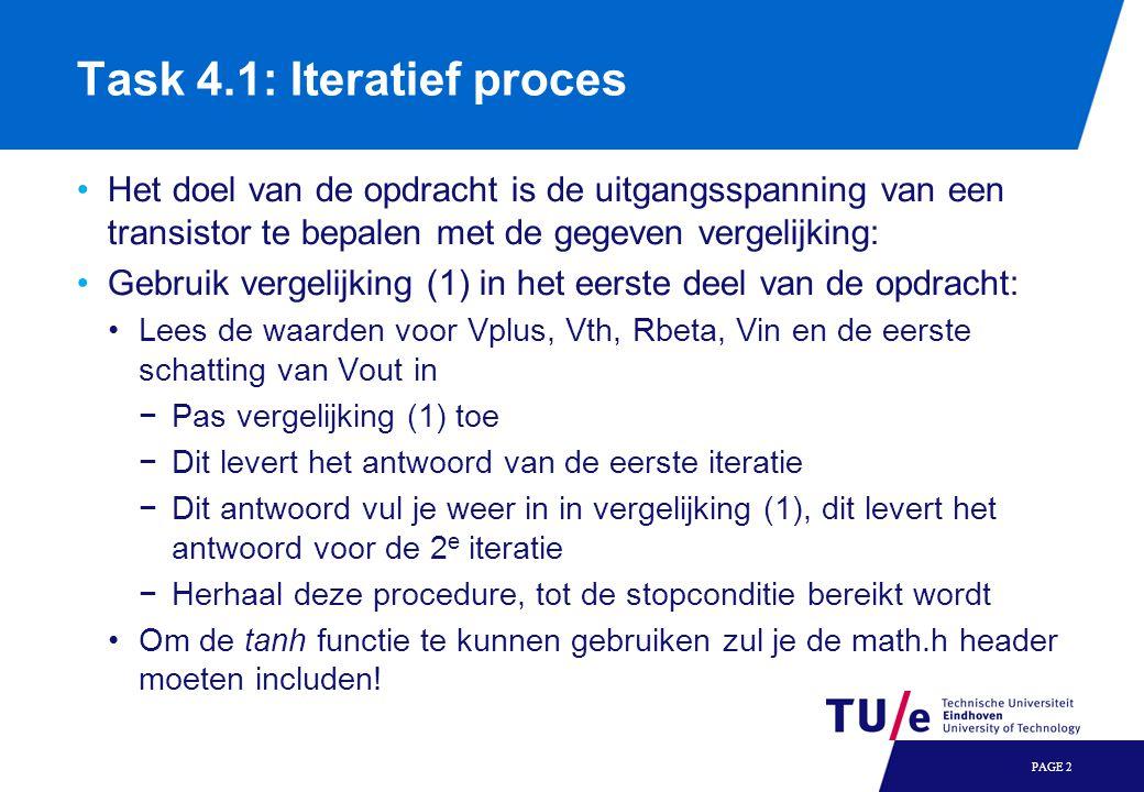 Task 4.1: Iteratief proces Het doel van de opdracht is de uitgangsspanning van een transistor te bepalen met de gegeven vergelijking: Gebruik vergelijking (1) in het eerste deel van de opdracht: Lees de waarden voor Vplus, Vth, Rbeta, Vin en de eerste schatting van Vout in −Pas vergelijking (1) toe −Dit levert het antwoord van de eerste iteratie −Dit antwoord vul je weer in in vergelijking (1), dit levert het antwoord voor de 2 e iteratie −Herhaal deze procedure, tot de stopconditie bereikt wordt Om de tanh functie te kunnen gebruiken zul je de math.h header moeten includen.