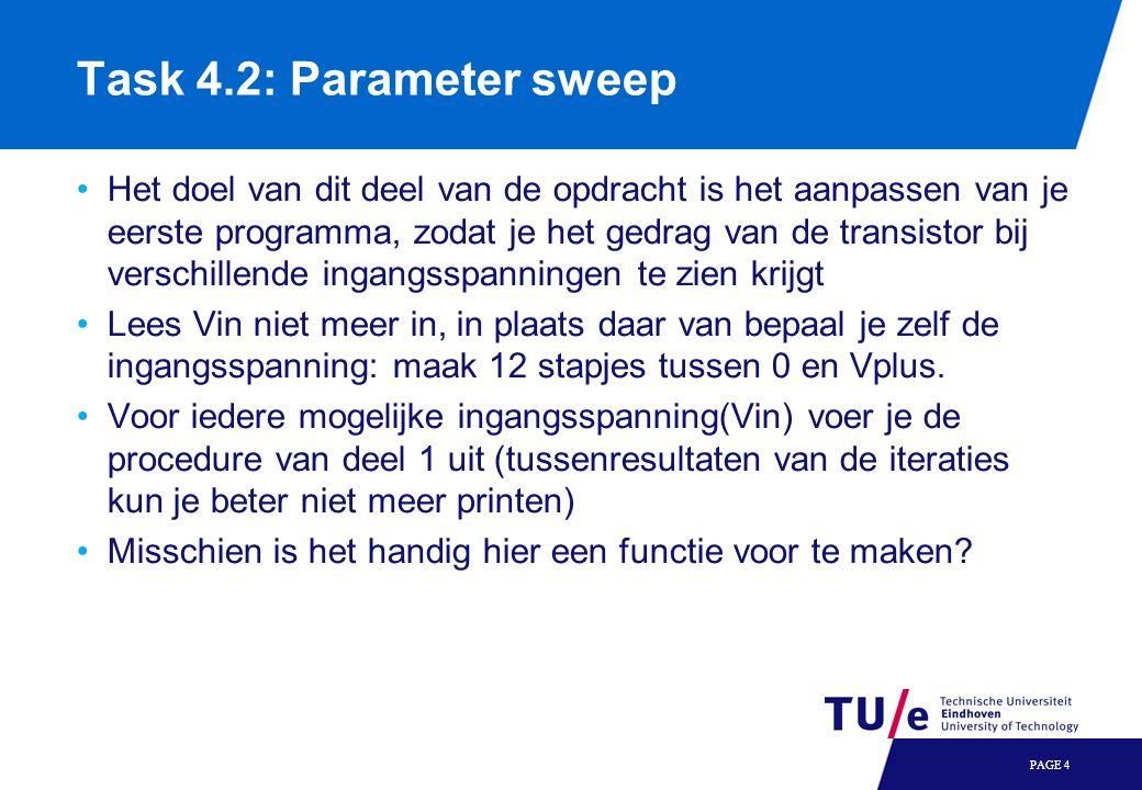 Task 4.2: Parameter sweep Het doel van dit deel van de opdracht is het aanpassen van je eerste programma, zodat je het gedrag van de transistor bij verschillende ingangsspanningen te zien krijgt Lees Vin niet meer in, in plaats daar van bepaal je zelf de ingangsspanning: maak 12 stapjes tussen 0 en Vplus.
