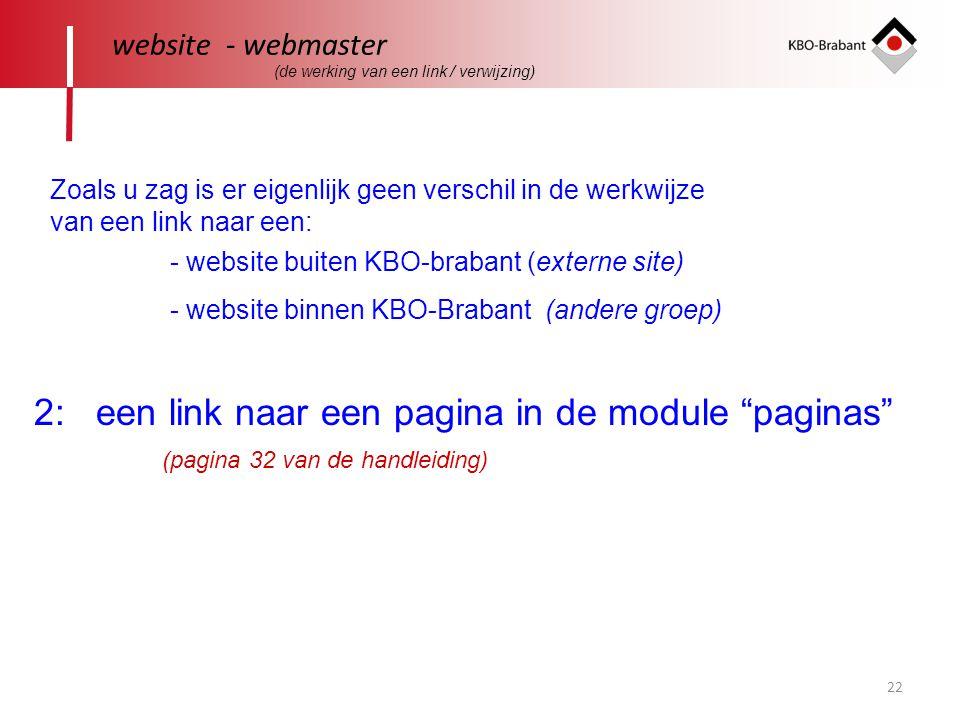22 website - webmaster 2: een link naar een pagina in de module paginas Zoals u zag is er eigenlijk geen verschil in de werkwijze van een link naar een: - website buiten KBO-brabant (externe site) - website binnen KBO-Brabant (andere groep) (pagina 32 van de handleiding) (de werking van een link / verwijzing)