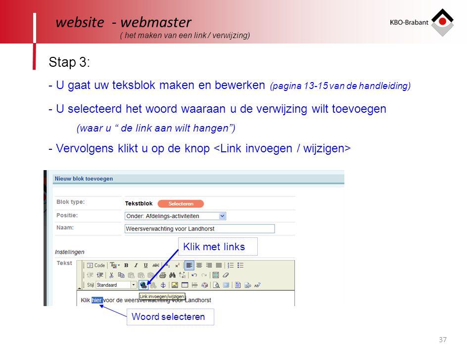 37 website - webmaster Stap 3: - U selecteerd het woord waaraan u de verwijzing wilt toevoegen (waar u de link aan wilt hangen ) - Vervolgens klikt u op de knop Klik met links - U gaat uw teksblok maken en bewerken (pagina 13-15 van de handleiding) Woord selecteren ( het maken van een link / verwijzing)