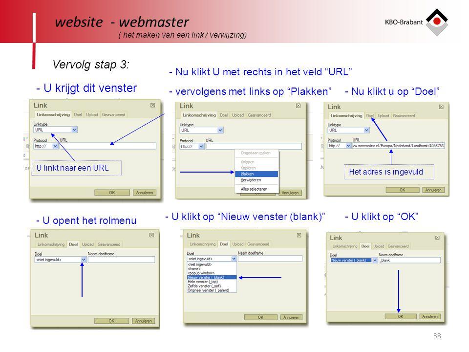 38 website - webmaster Vervolg stap 3: ( het maken van een link / verwijzing) - U krijgt dit venster - Nu klikt U met rechts in het veld URL - vervolgens met links op Plakken U linkt naar een URL - Nu klikt u op Doel - U opent het rolmenu - U klikt op Nieuw venster (blank) - U klikt op OK Het adres is ingevuld
