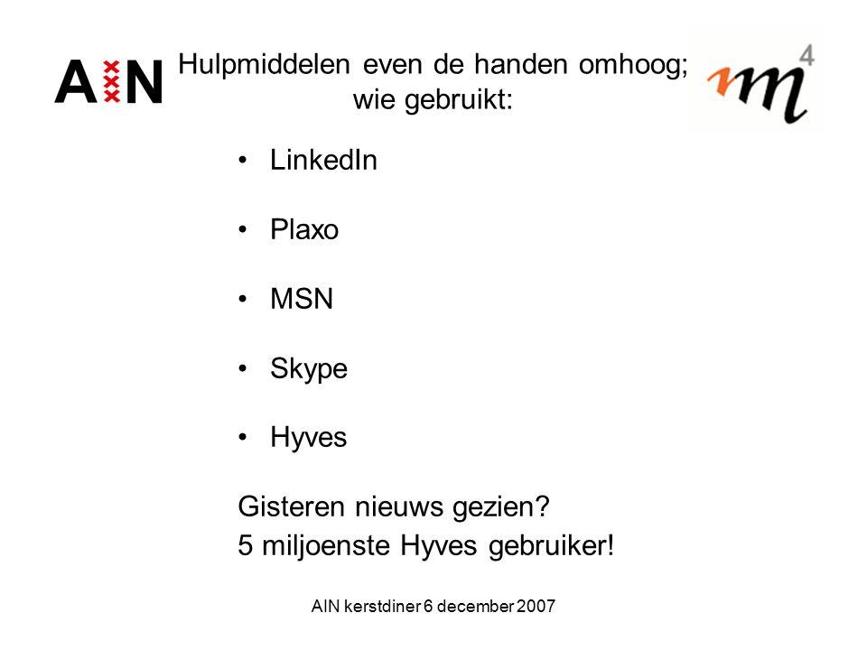 AIN kerstdiner 6 december 2007 Hulpmiddelen even de handen omhoog; wie gebruikt: LinkedIn Plaxo MSN Skype Hyves Gisteren nieuws gezien? 5 miljoenste H