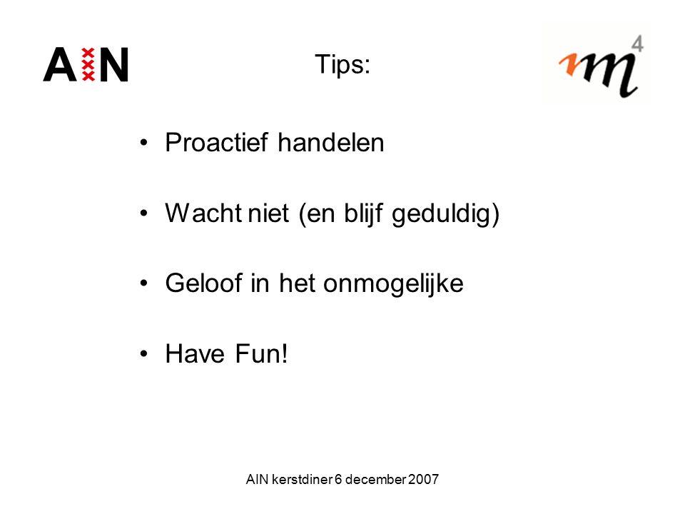 AIN kerstdiner 6 december 2007 Tips: Proactief handelen Wacht niet (en blijf geduldig) Geloof in het onmogelijke Have Fun!