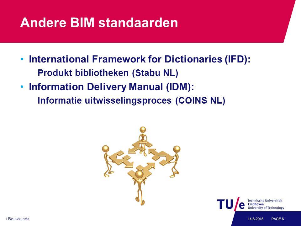/ Bouwkunde PAGE 614-6-2015 Andere BIM standaarden International Framework for Dictionaries (IFD): Produkt bibliotheken (Stabu NL) Information Delivery Manual (IDM): Informatie uitwisselingsproces (COINS NL)
