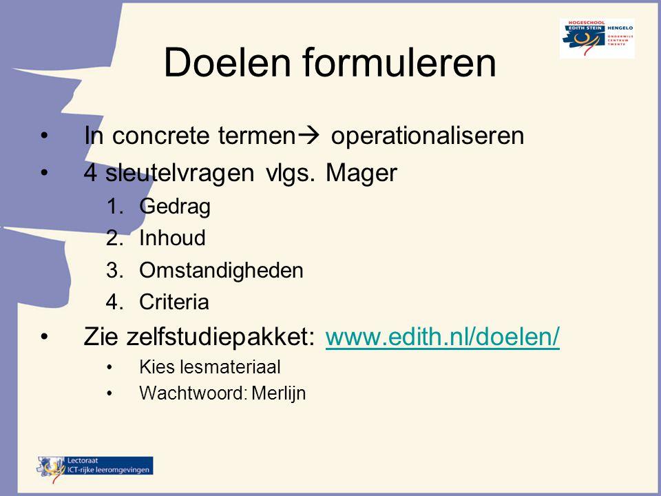 Doelen formuleren In concrete termen  operationaliseren 4 sleutelvragen vlgs. Mager 1.Gedrag 2.Inhoud 3.Omstandigheden 4.Criteria Zie zelfstudiepakke