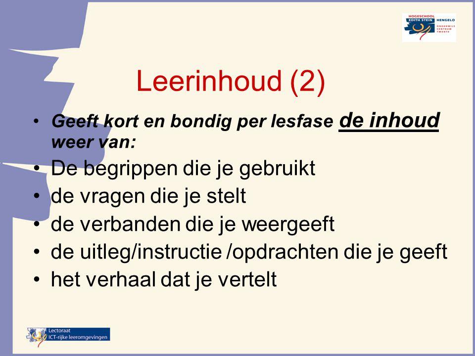Leerinhoud (2) Geeft kort en bondig per lesfase de inhoud weer van: De begrippen die je gebruikt de vragen die je stelt de verbanden die je weergeeft