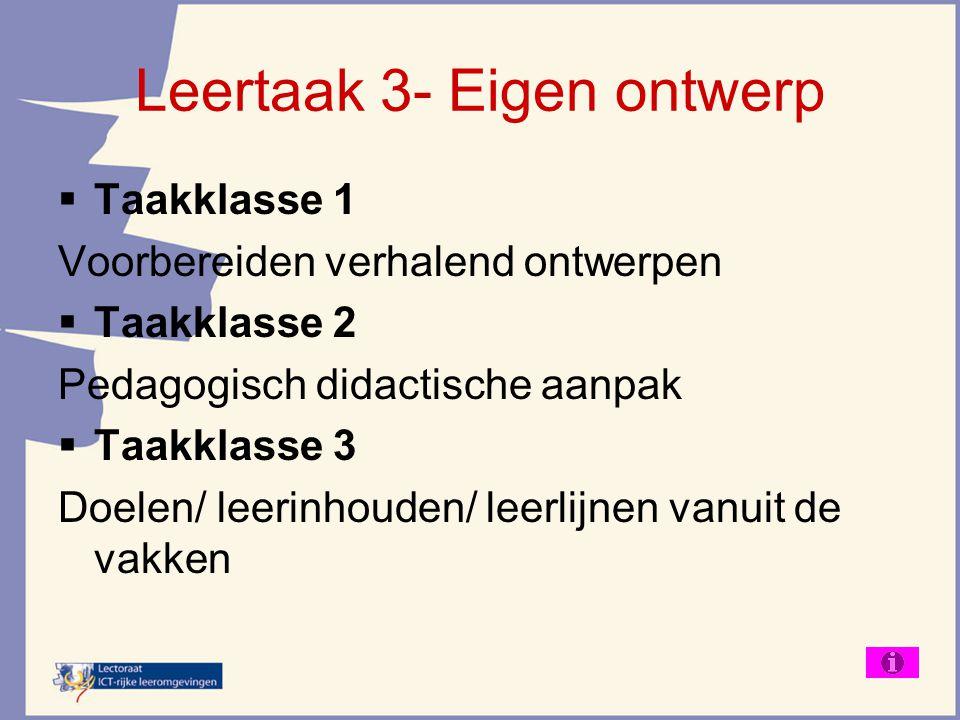 Leertaak 3- Eigen ontwerp  Taakklasse 1 Voorbereiden verhalend ontwerpen  Taakklasse 2 Pedagogisch didactische aanpak  Taakklasse 3 Doelen/ leerinh