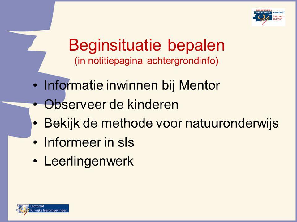 Beginsituatie bepalen (in notitiepagina achtergrondinfo) Informatie inwinnen bij Mentor Observeer de kinderen Bekijk de methode voor natuuronderwijs I