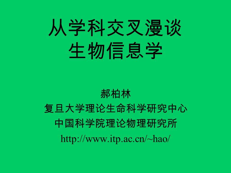 从学科交叉漫谈 生物信息学 郝柏林 复旦大学理论生命科学研究中心 中国科学院理论物理研究所 http://www.itp.ac.cn/~hao/