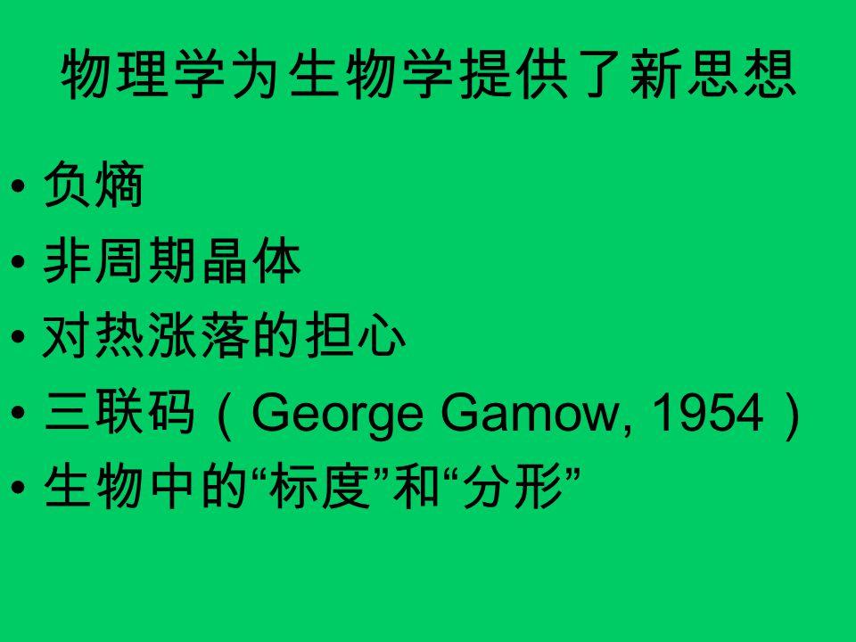 """物理学为生物学提供了新思想 负熵 非周期晶体 对热涨落的担心 三联码( George Gamow, 1954 ) 生物中的 """" 标度 """" 和 """" 分形 """""""