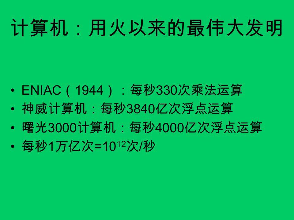 计算机:用火以来的最伟大发明 ENIAC ( 1944 ):每秒 330 次乘法运算 神威计算机:每秒 3840 亿次浮点运算 曙光 3000 计算机:每秒 4000 亿次浮点运算 每秒 1 万亿次 =10 12 次 / 秒