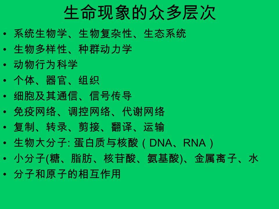 生命现象的众多层次 系统生物学、生物复杂性、生态系统 生物多样性、种群动力学 动物行为科学 个体、器官、组织 细胞及其通信、信号传导 免疫网络、调控网络、代谢网络 复制、转录、剪接、翻译、运输 生物大分子 : 蛋白质与核酸( DNA 、 RNA ) 小分子 ( 糖、脂肪、核苷酸、氨基酸 ) 、金属离子、水 分子和原子的相互作用