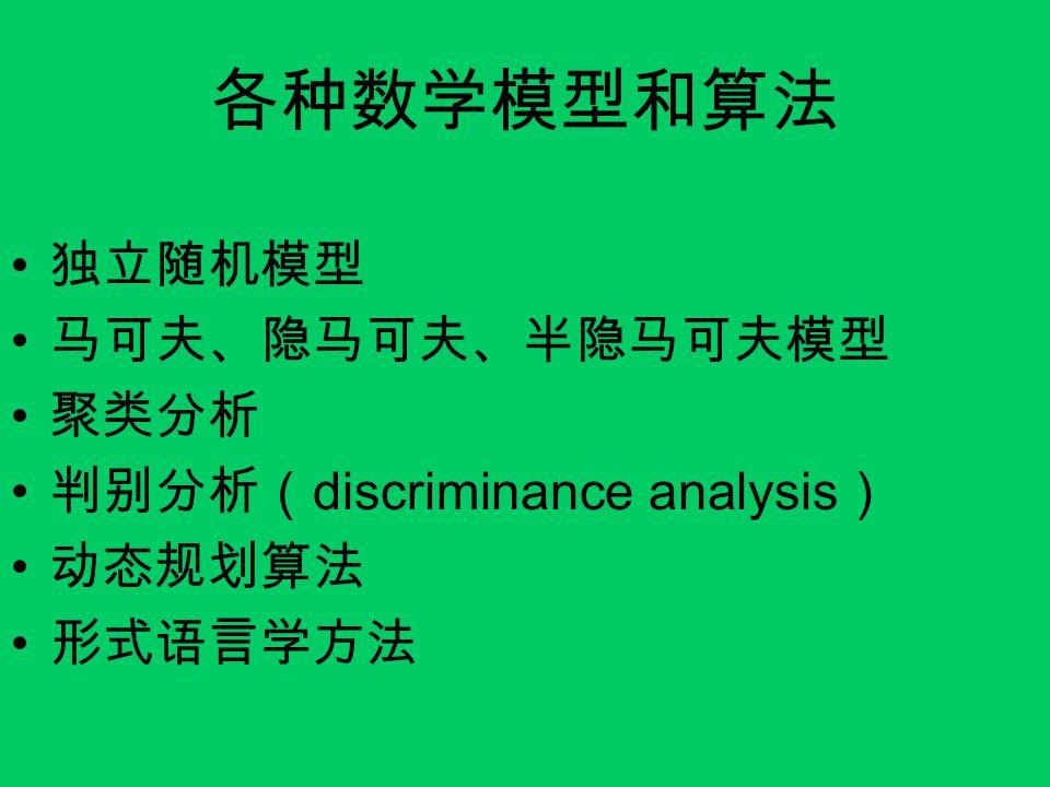 各种数学模型和算法 独立随机模型 马可夫、隐马可夫、半隐马可夫模型 聚类分析 判别分析( discriminance analysis ) 动态规划算法 形式语言学方法