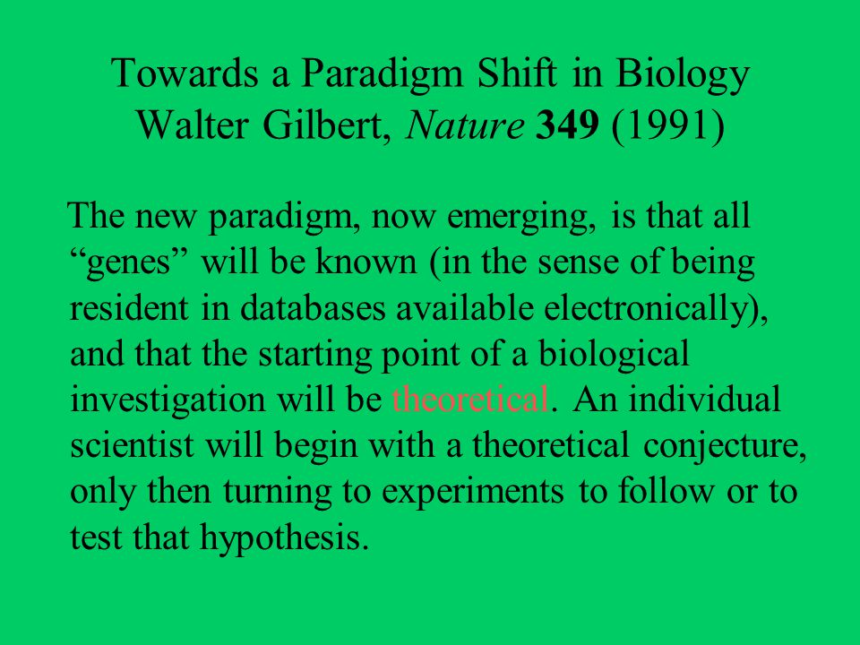 "Towards a Paradigm Shift in Biology Walter Gilbert, Nature 349 (1991) The new paradigm, now emerging, is that all ""genes"" will be known (in the sense"