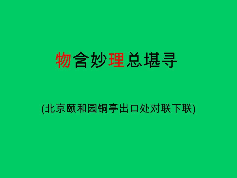 物含妙理总堪寻 ( 北京颐和园铜亭出口处对联下联 )