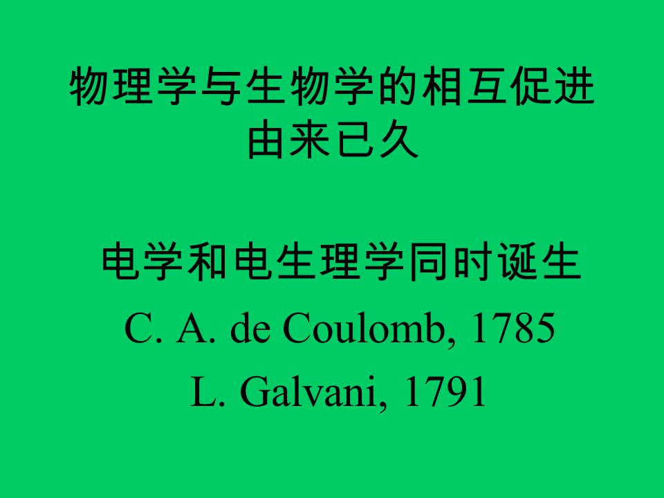 物理学与生物学的相互促进 由来已久 电学和电生理学同时诞生 C. A. de Coulomb, 1785 L. Galvani, 1791