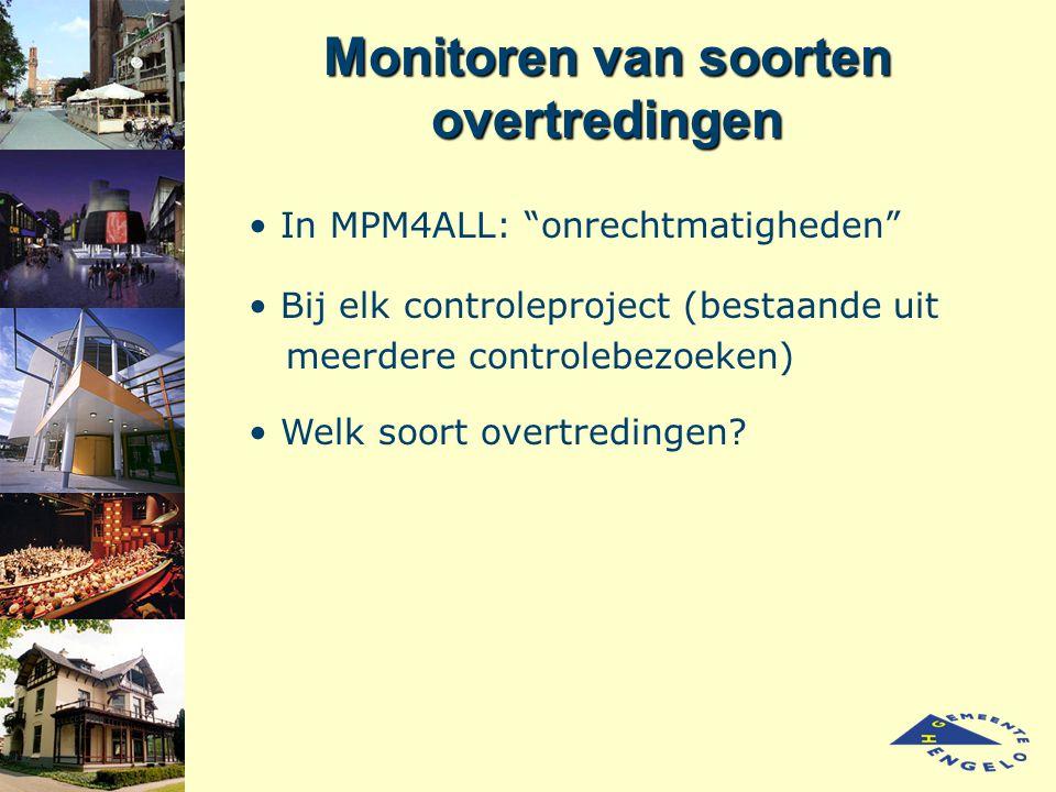 """Monitoren van soorten overtredingen In MPM4ALL: """"onrechtmatigheden"""" Bij elk controleproject (bestaande uit meerdere controlebezoeken) Welk soort overt"""