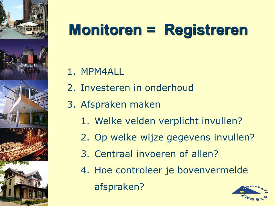 Monitoren = Registreren 1.MPM4ALL 2.Investeren in onderhoud 3.Afspraken maken 1.Welke velden verplicht invullen? 2.Op welke wijze gegevens invullen? 3
