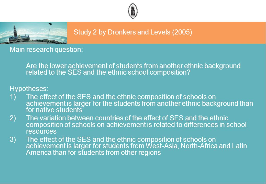 Study 2 by Dronkers and Levels (2005) Main research question: Are the lower achievement of students from another ethnic background related to the SES and the ethnic school composition.