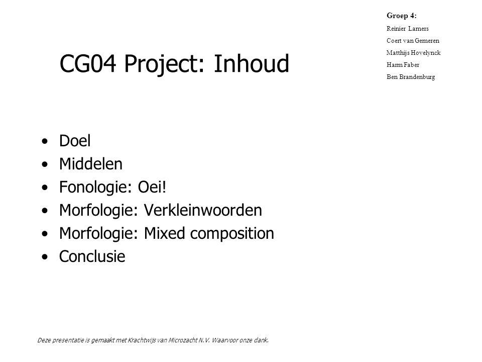 CG04 Project: Inhoud Doel Middelen Fonologie: Oei! Morfologie: Verkleinwoorden Morfologie: Mixed composition Conclusie Groep 4: Reinier Lamers Coert v