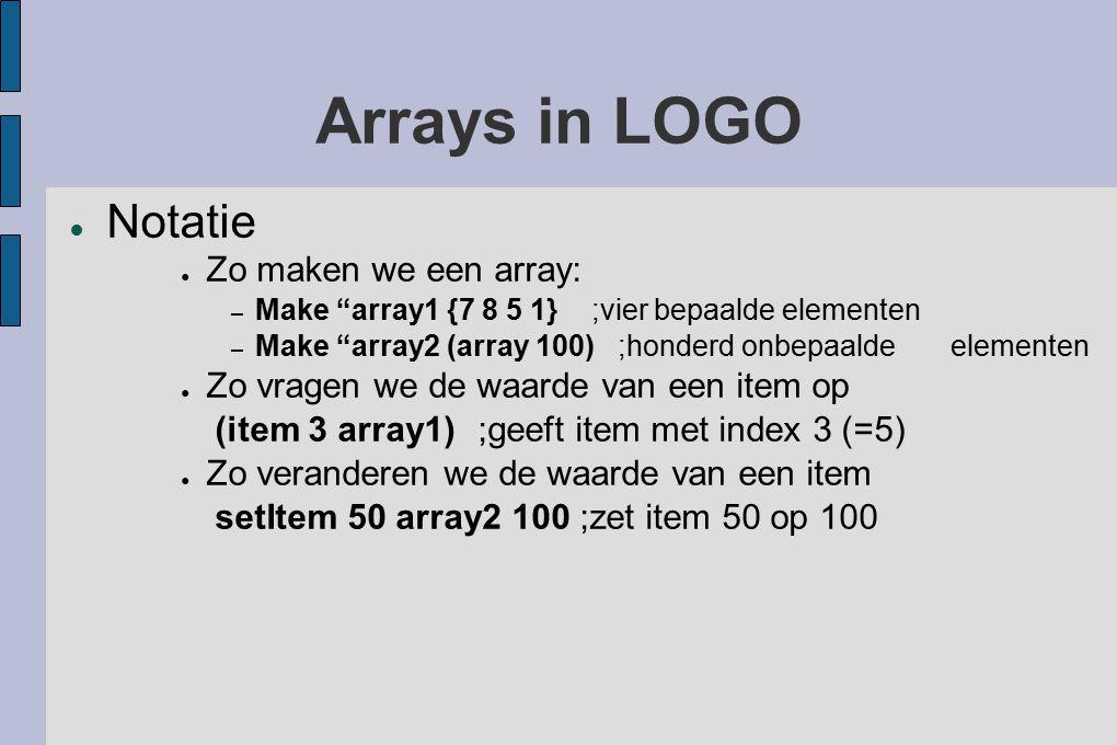 Arrays in LOGO ● Notatie ● Zo maken we een array: – Make array1 {7 8 5 1} ;vier bepaalde elementen – Make array2 (array 100) ;honderd onbepaalde elementen ● Zo vragen we de waarde van een item op (item 3 array1) ;geeft item met index 3 (=5) ● Zo veranderen we de waarde van een item setItem 50 array2 100 ;zet item 50 op 100