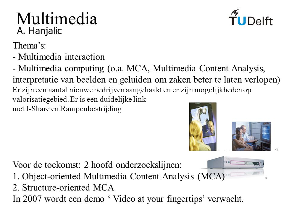 Multimedia A. Hanjalic Thema's: - Multimedia interaction - Multimedia computing (o.a. MCA, Multimedia Content Analysis, interpretatie van beelden en g
