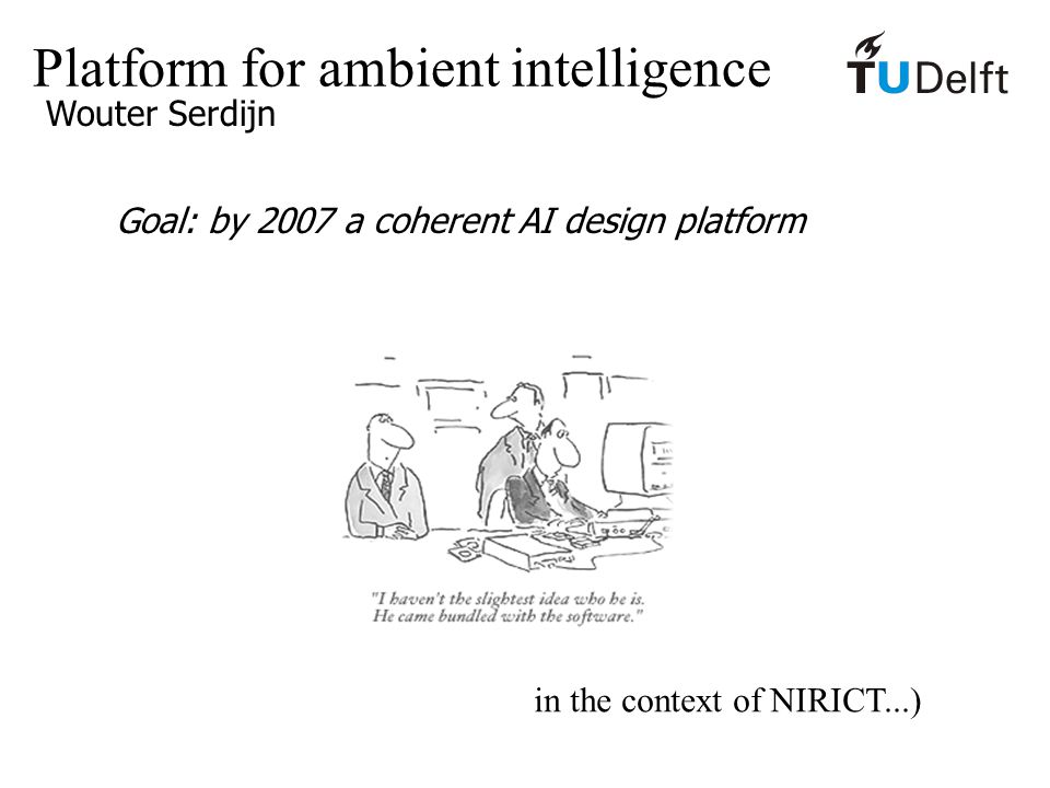 Platform for ambient intelligence Wouter Serdijn Goal: by 2007 a coherent AI design platform in the context of NIRICT...)
