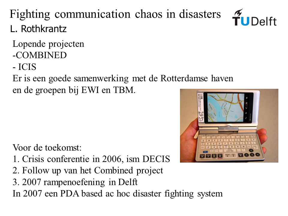 Fighting communication chaos in disasters L. Rothkrantz Lopende projecten -COMBINED - ICIS Er is een goede samenwerking met de Rotterdamse haven en de