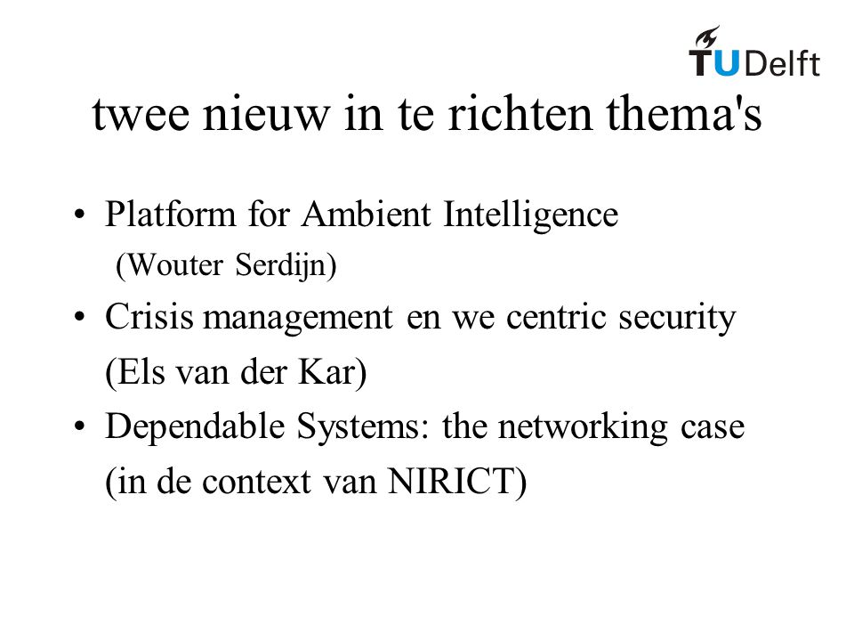twee nieuw in te richten thema s Platform for Ambient Intelligence (Wouter Serdijn) Crisis management en we centric security (Els van der Kar) Dependable Systems: the networking case (in de context van NIRICT)
