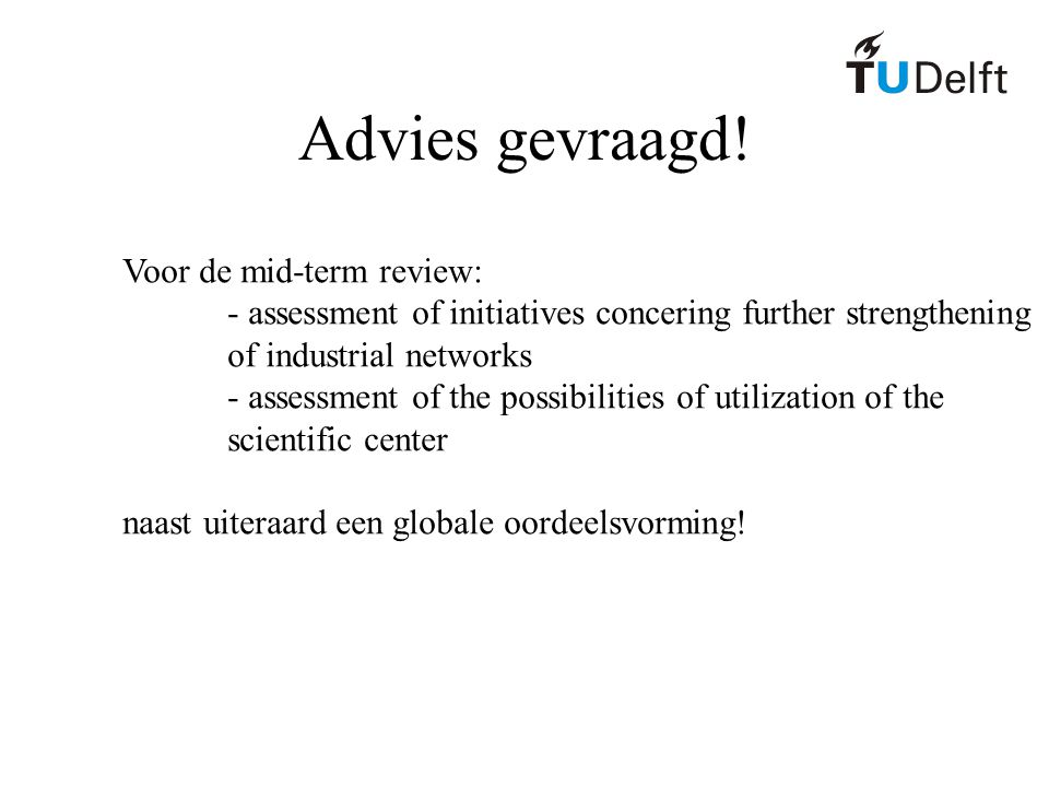 Advies gevraagd! Voor de mid-term review: - assessment of initiatives concering further strengthening of industrial networks - assessment of the possi