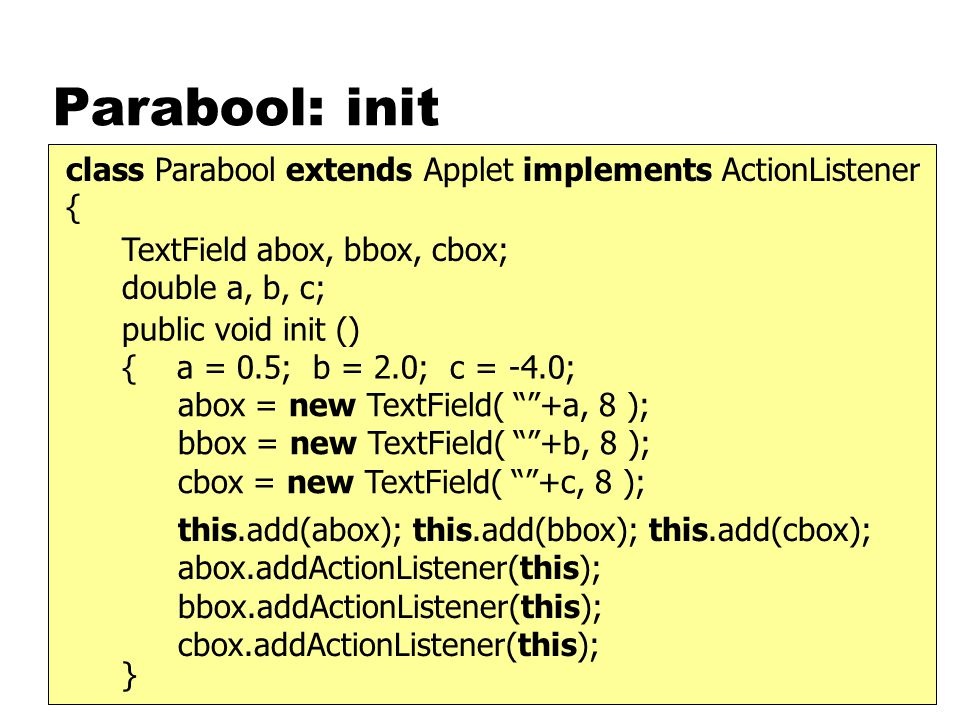 Parabool: init class Parabool extends Applet implements ActionListener { TextField abox, bbox, cbox; double a, b, c; public void init () { a = 0.5; b = 2.0; c = -4.0; } abox = new TextField( +a, 8 ); bbox = new TextField( +b, 8 ); cbox = new TextField( +c, 8 ); this.add(abox); this.add(bbox); this.add(cbox); abox.addActionListener(this); bbox.addActionListener(this); cbox.addActionListener(this);