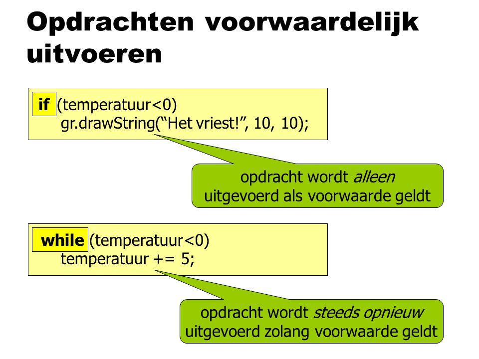 Opdrachten voorwaardelijk uitvoeren opdracht wordt alleen uitgevoerd als voorwaarde geldt if (temperatuur<0) gr.drawString( Het vriest! , 10, 10); opdracht wordt steeds opnieuw uitgevoerd zolang voorwaarde geldt if while (temperatuur<0) temperatuur += 5;