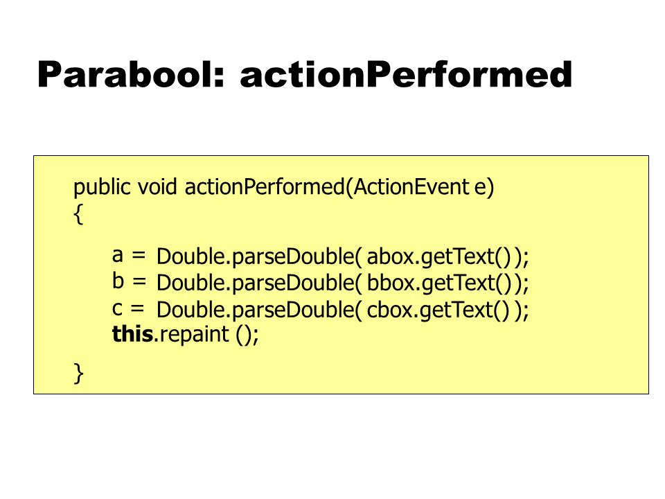 Parabool: actionPerformed public void actionPerformed(ActionEvent e) { } a = b = c = this.repaint (); abox.getText() bbox.getText() cbox.getText() Double.parseDouble( );