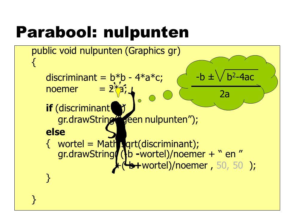 Parabool: nulpunten public void nulpunten (Graphics gr) { } gr.drawString( (-b -wortel)/noemer + en +(-b+wortel)/noemer, 50, 50 ); wortel = Math.sqrt(discriminant); discriminant = b*b - 4*a*c; noemer = 2*a; if (discriminant<0) gr.drawString( geen nulpunten ); else { } -b ± b 2 -4ac 2a