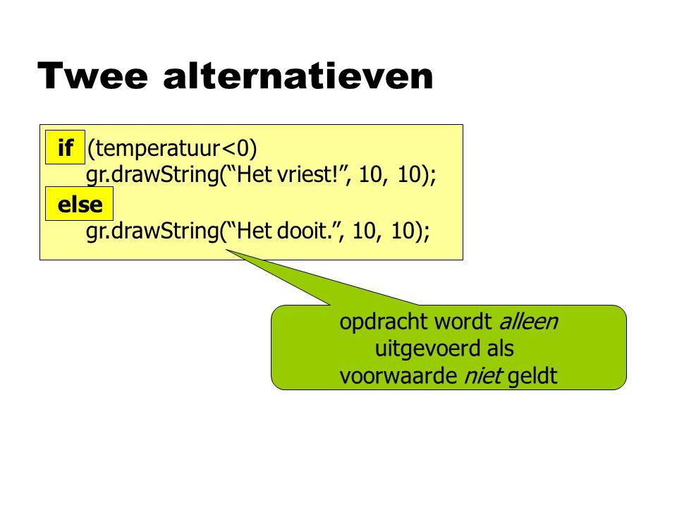 Twee alternatieven opdracht wordt alleen uitgevoerd als voorwaarde niet geldt if (temperatuur<0) gr.drawString( Het vriest! , 10, 10); else gr.drawString( Het dooit. , 10, 10);