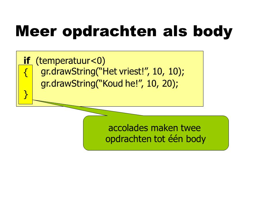 Meer opdrachten als body accolades maken twee opdrachten tot één body if (temperatuur<0) gr.drawString( Het vriest! , 10, 10); gr.drawString( Koud he! , 10, 20); {}{}