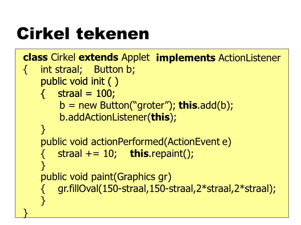 Cirkel tekenen class Cirkel extends Applet { int straal; Button klein, groot; public void init ( ) { straal = 10; klein = new Button( kleiner ); this.add(klein); groot = new Button( groter ); this.add(groot); klein.addActionListener(this); groot.addActionListener(this); } implements ActionListener