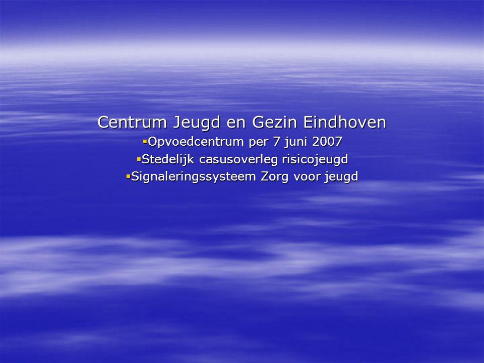 Centrum Jeugd en Gezin Eindhoven  Opvoedcentrum per 7 juni 2007  Stedelijk casusoverleg risicojeugd  Signaleringssysteem Zorg voor jeugd