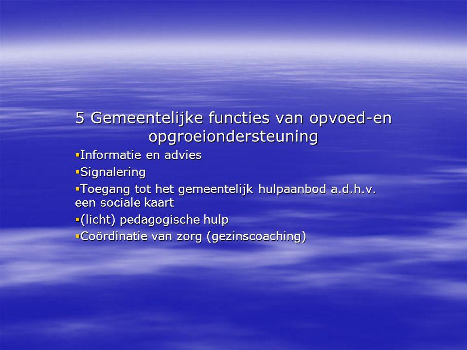 5 Gemeentelijke functies van opvoed-en opgroeiondersteuning  Informatie en advies  Signalering  Toegang tot het gemeentelijk hulpaanbod a.d.h.v. ee