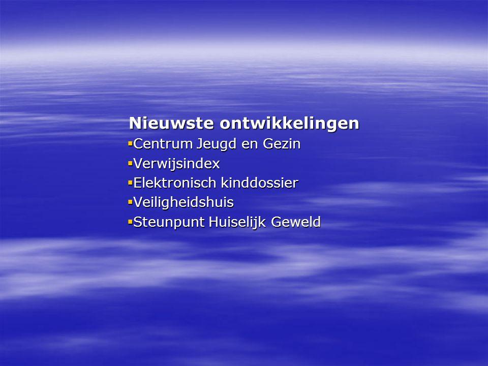 Nieuwste ontwikkelingen  Centrum Jeugd en Gezin  Verwijsindex  Elektronisch kinddossier  Veiligheidshuis  Steunpunt Huiselijk Geweld