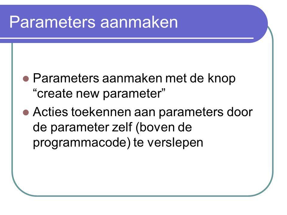 Parameters aanmaken Parameters aanmaken met de knop create new parameter Acties toekennen aan parameters door de parameter zelf (boven de programmacode) te verslepen
