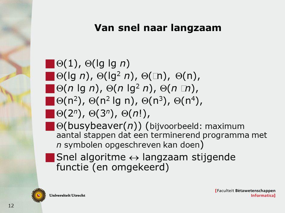 12 Van snel naar langzaam  (1), (lg lg n)  (lg n), (lg 2 n), (n), (n),  (n lg n), (n lg 2 n), (n n),  (n 2 ), (n 2 lg n), (n 3 ), (n 4 ),  (2 n ), (3 n ), (n!),  (busybeaver(n)) ( bijvoorbeeld: maximum aantal stappen dat een terminerend programma met n symbolen opgeschreven kan doen )  Snel algoritme  langzaam stijgende functie (en omgekeerd)