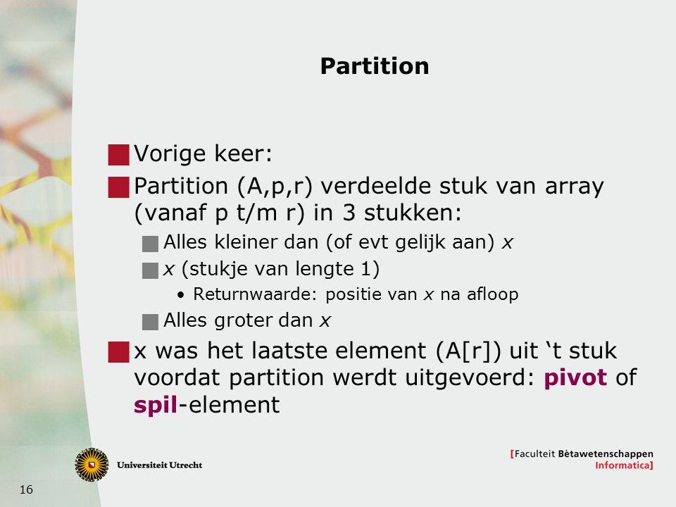 16 Partition  Vorige keer:  Partition (A,p,r) verdeelde stuk van array (vanaf p t/m r) in 3 stukken:  Alles kleiner dan (of evt gelijk aan) x  x (stukje van lengte 1) Returnwaarde: positie van x na afloop  Alles groter dan x  x was het laatste element (A[r]) uit 't stuk voordat partition werdt uitgevoerd: pivot of spil-element