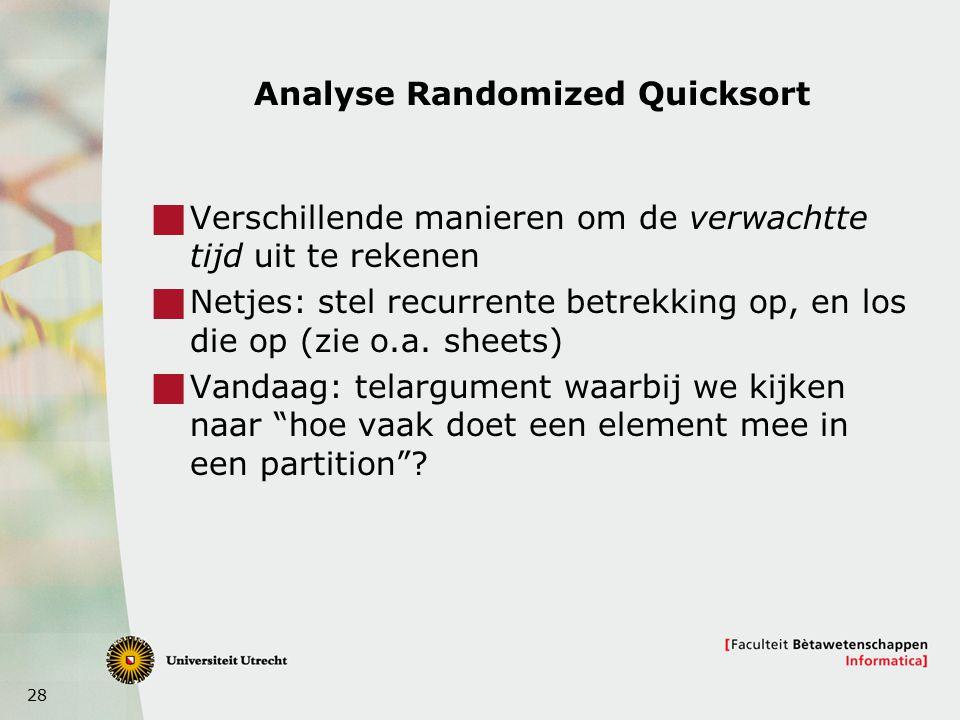 28 Analyse Randomized Quicksort  Verschillende manieren om de verwachtte tijd uit te rekenen  Netjes: stel recurrente betrekking op, en los die op (zie o.a.
