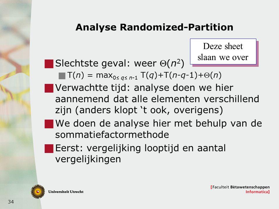 34 Analyse Randomized-Partition  Slechtste geval: weer (n 2 )  T(n) = max 0 q n-1 T(q)+T(n-q-1)+(n)  Verwachtte tijd: analyse doen we hier aannemend dat alle elementen verschillend zijn (anders klopt 't ook, overigens)  We doen de analyse hier met behulp van de sommatiefactormethode  Eerst: vergelijking looptijd en aantal vergelijkingen Deze sheet slaan we over