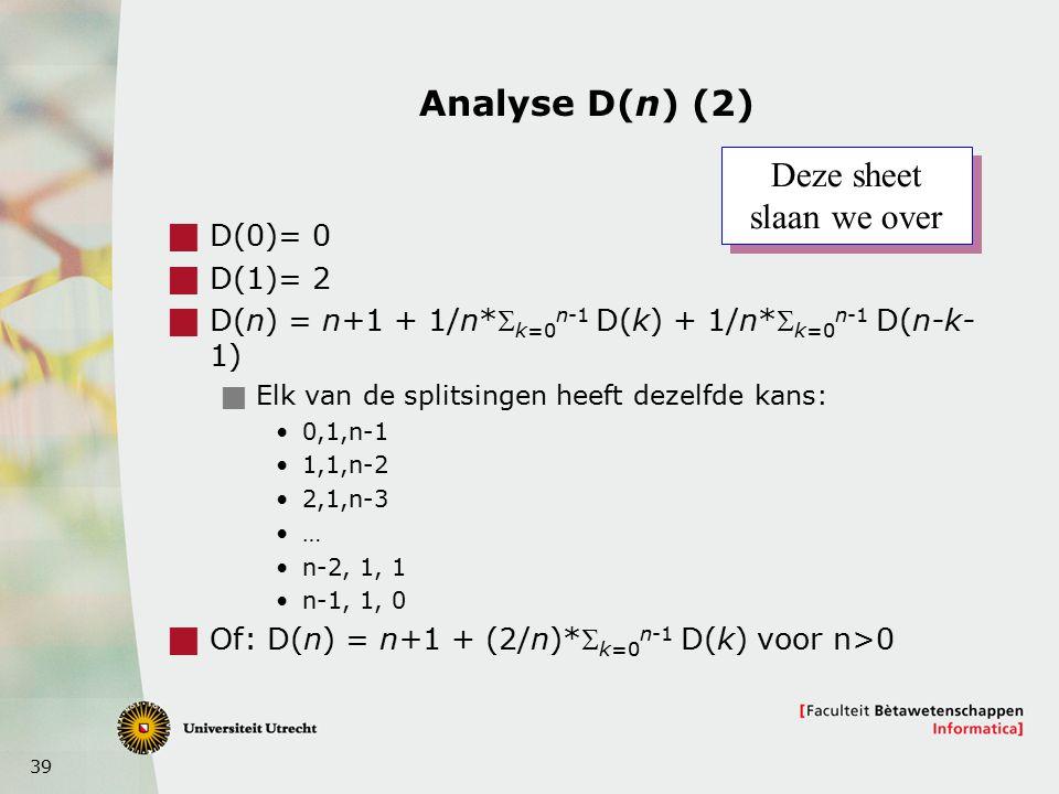39 Analyse D(n) (2)  D(0)= 0  D(1)= 2  D(n) = n+1 + 1/n* k=0 n-1 D(k) + 1/n* k=0 n-1 D(n-k- 1)  Elk van de splitsingen heeft dezelfde kans: 0,1,n-1 1,1,n-2 2,1,n-3 … n-2, 1, 1 n-1, 1, 0  Of: D(n) = n+1 + (2/n)* k=0 n-1 D(k) voor n>0 Deze sheet slaan we over