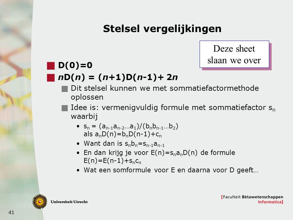 41 Stelsel vergelijkingen  D(0)=0  nD(n) = (n+1)D(n-1)+ 2n  Dit stelsel kunnen we met sommatiefactormethode oplossen  Idee is: vermenigvuldig formule met sommatiefactor s n waarbij s n = (a n-1 a n-2 …a 1 )/(b n b n-1 …b 2 ) als a n D(n)=b n D(n-1)+c n Want dan is s n b n =s n-1 a n-1 En dan krijg je voor E(n)=s n a n D(n) de formule E(n)=E(n-1)+s n c n Wat een somformule voor E en daarna voor D geeft… Deze sheet slaan we over