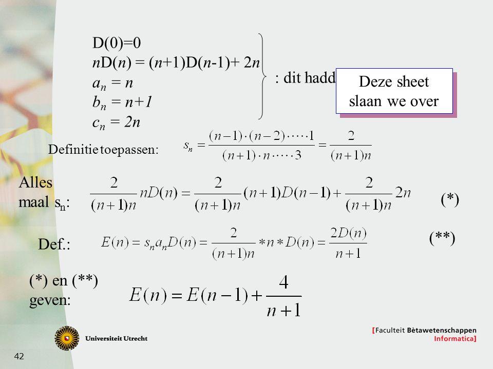42 D(0)=0 nD(n) = (n+1)D(n-1)+ 2n a n = n b n = n+1 c n = 2n : dit hadden we Definitie toepassen: Alles maal s n : Def.: (*) en (**) geven: (*) (**) Deze sheet slaan we over