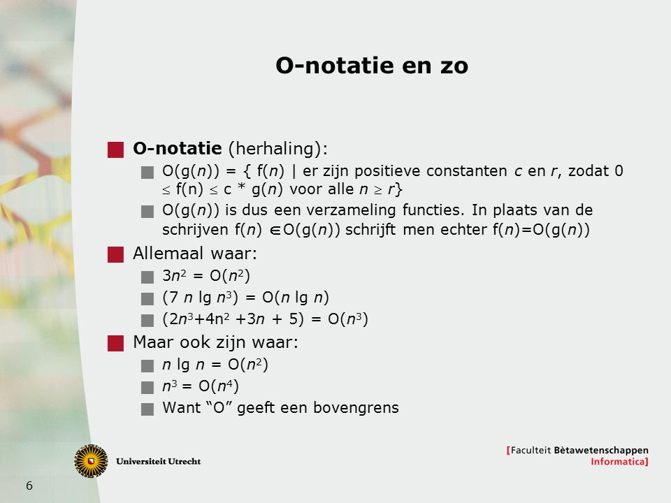 6 O-notatie en zo  O-notatie (herhaling):  O(g(n)) = { f(n) | er zijn positieve constanten c en r, zodat 0  f(n)  c * g(n) voor alle n  r}  O(g(n)) is dus een verzameling functies.
